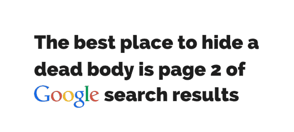 The best place to hide a dead body is page 2 of the google search results,
