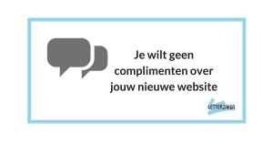 Je wilt geen complimenten over jouw nieuwe website