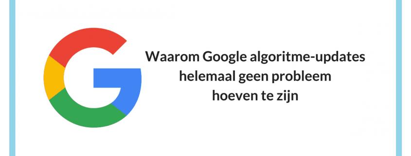 Waarom Google algoritme-updates echt geen probleem hoeven zijn voor jouw vindbaarheid