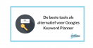 De beste tools als alternatief voor Googles Keyword Planner