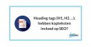 H1, H2, H3 heading tags; hebben kopteksten invloed op SEO?