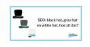 SEO: white hat, grey hat en black hat