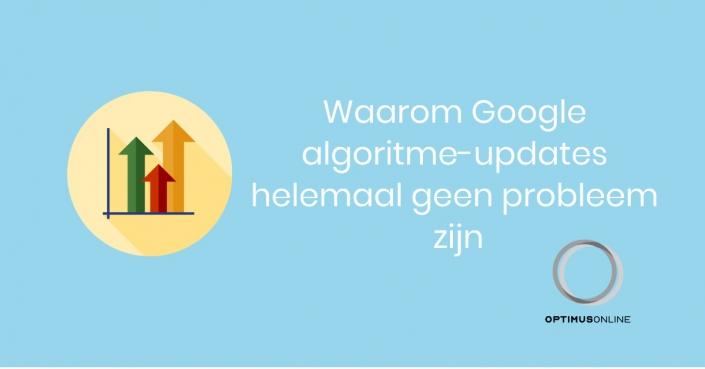 Waarom Google algoritme-updates helemaal geen probleem zijn.