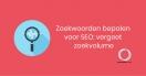 Zoekwoorden bepalen voor SEO: vergeet zoekvolume.